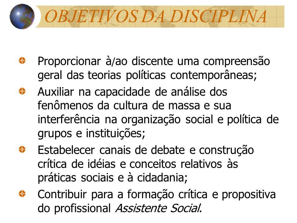 OBJETIVOS DA DISCIPLINA Proporcionar à / ao discente uma compreensão geral das teorias políticas contemporâneas; Auxiliar na capacidade de análise dos