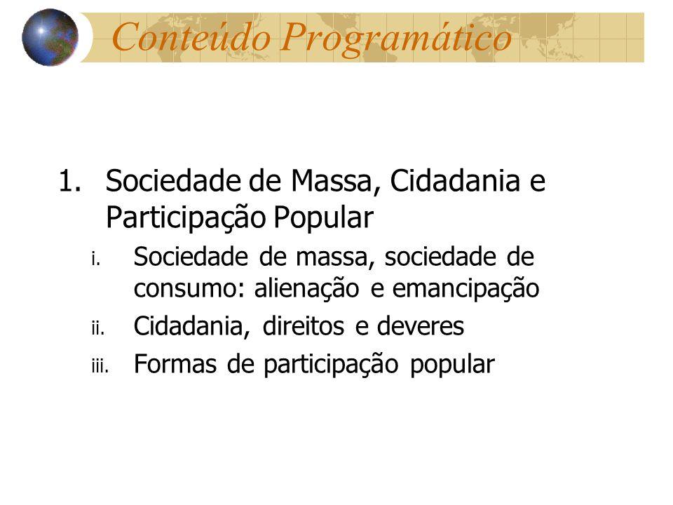 Conteúdo Programático 1.Sociedade de Massa, Cidadania e Participação Popular i. Sociedade de massa, sociedade de consumo: alienação e emancipação ii.