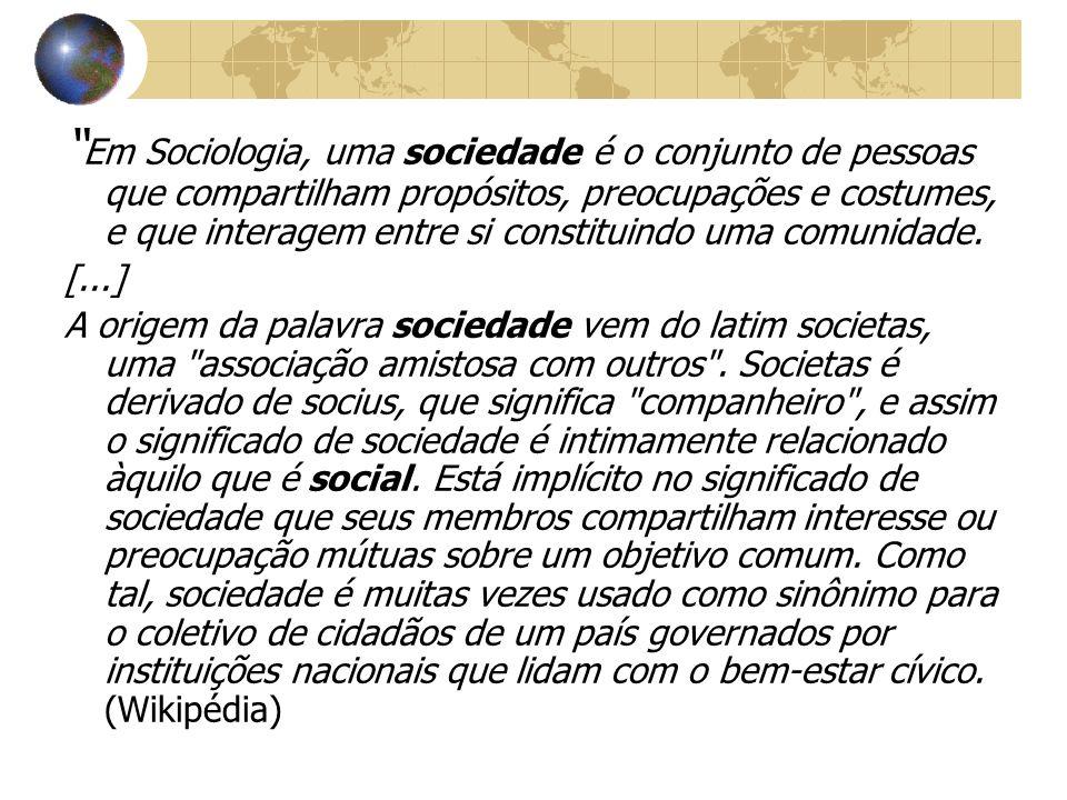 Em Sociologia, uma sociedade é o conjunto de pessoas que compartilham propósitos, preocupações e costumes, e que interagem entre si constituindo uma c