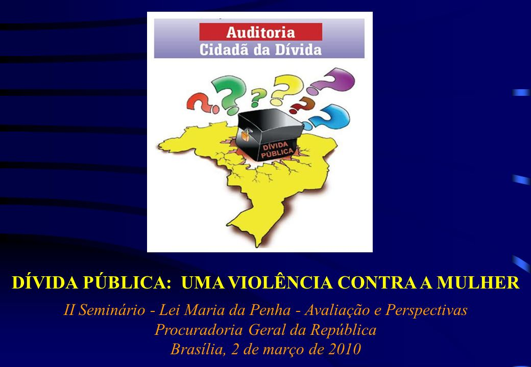 DÍVIDA PÚBLICA: UMA VIOLÊNCIA CONTRA A MULHER II Seminário - Lei Maria da Penha - Avaliação e Perspectivas Procuradoria Geral da República Brasília, 2