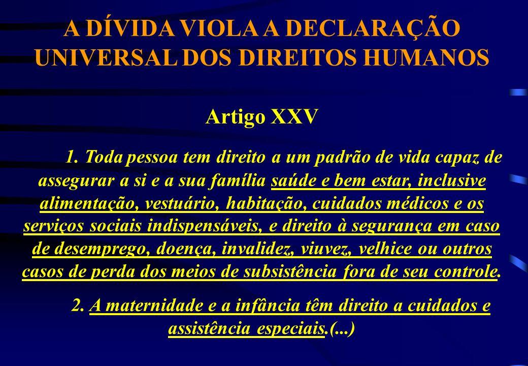 A DÍVIDA VIOLA A DECLARAÇÃO UNIVERSAL DOS DIREITOS HUMANOS Artigo XXV 1. Toda pessoa tem direito a um padrão de vida capaz de assegurar a si e a sua f