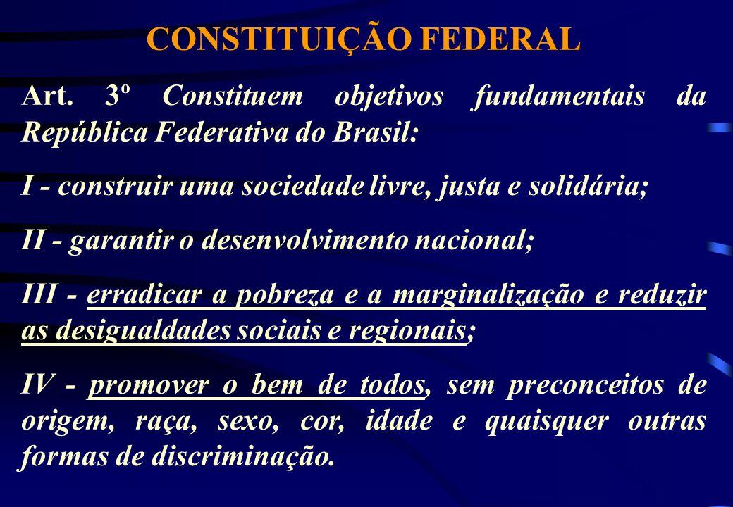 CONSTITUIÇÃO FEDERAL Art. 3º Constituem objetivos fundamentais da República Federativa do Brasil: I - construir uma sociedade livre, justa e solidária