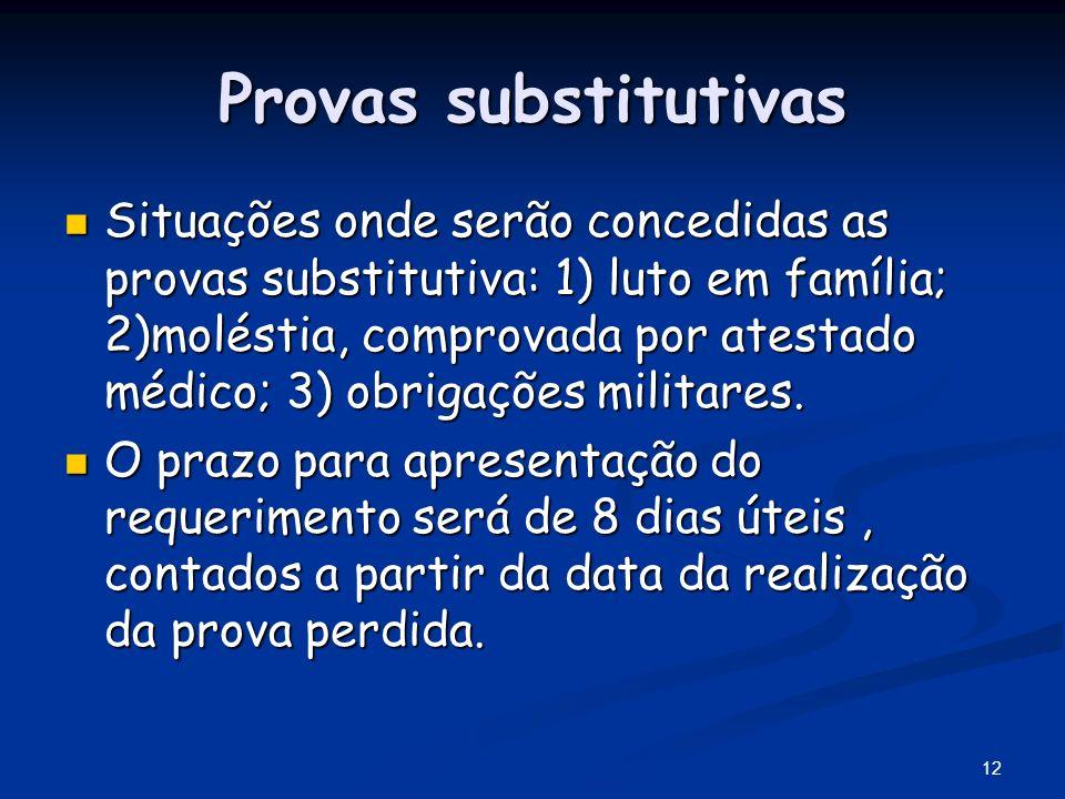 12 Provas substitutivas Situações onde serão concedidas as provas substitutiva: 1) luto em família; 2)moléstia, comprovada por atestado médico; 3) obr