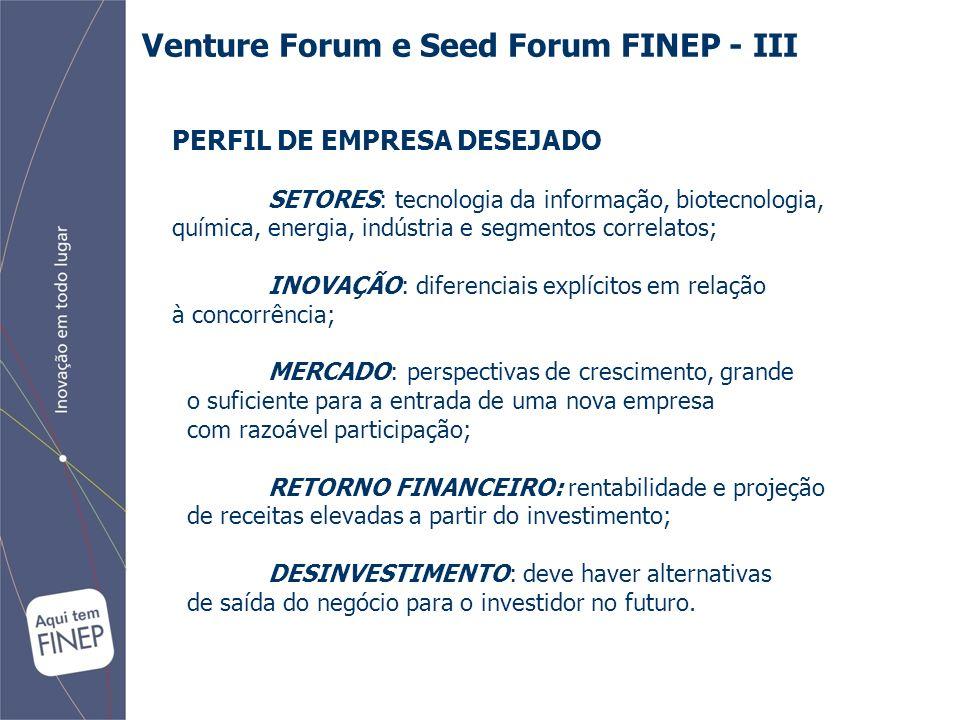 Venture Forum e Seed Forum FINEP - III PERFIL DE EMPRESA DESEJADO SETORES: tecnologia da informação, biotecnologia, química, energia, indústria e segmentos correlatos; INOVAÇÃO: diferenciais explícitos em relação à concorrência; MERCADO: perspectivas de crescimento, grande o suficiente para a entrada de uma nova empresa com razoável participação; RETORNO FINANCEIRO: rentabilidade e projeção de receitas elevadas a partir do investimento; DESINVESTIMENTO: deve haver alternativas de saída do negócio para o investidor no futuro.