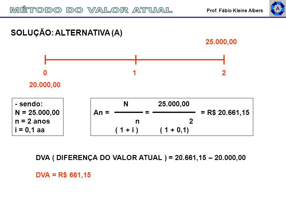 Prof. Fábio Kleine Albers SOLUÇÃO: ALTERNATIVA (A) 25.000,00 20.000,00 0 1 2 N 25.000,00 An = = = R$ 20.661,15 n 2 ( 1 + i ) ( 1 + 0,1) - sendo: N = 2