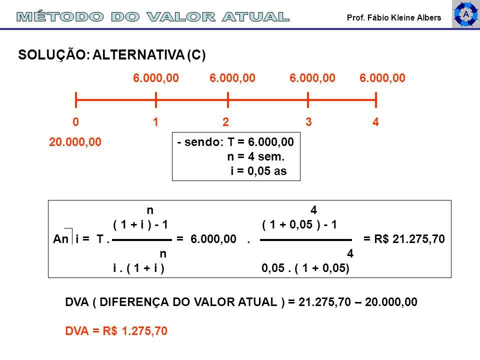 Prof. Fábio Kleine Albers SOLUÇÃO: ALTERNATIVA (C) 6.000,00 6.000,00 20.000,00 0 1 2 3 4 n 4 ( 1 + i ) - 1 ( 1 + 0,05 ) - 1 An i = T. = 6.000,00. = R$
