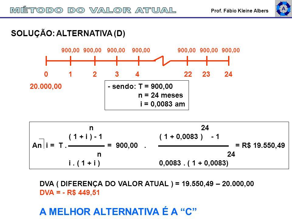 Prof. Fábio Kleine Albers SOLUÇÃO: ALTERNATIVA (D) 900,00 900,00 900,00 900,00 900,00 900,00 900,00 20.000,00 0 1 2 3 4 22 23 24 n 24 ( 1 + i ) - 1 (
