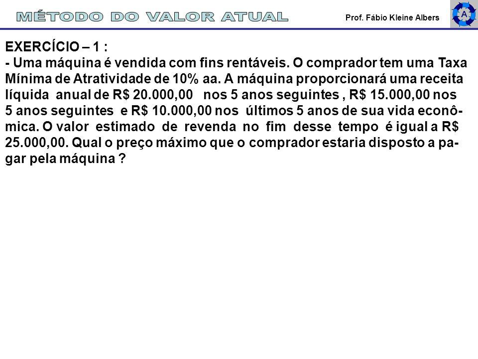 Prof. Fábio Kleine Albers EXERCÍCIO – 1 : - Uma máquina é vendida com fins rentáveis. O comprador tem uma Taxa Mínima de Atratividade de 10% aa. A máq