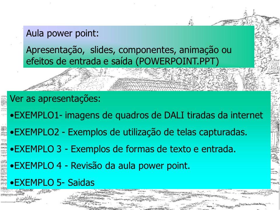 Aula power point: Apresentação, slides, componentes, animação ou efeitos de entrada e saída (POWERPOINT.PPT) Ver as apresentações: EXEMPLO1- imagens d
