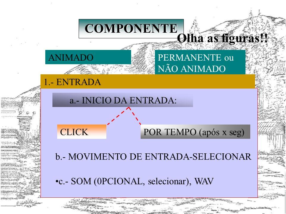 COMPONENTE ANIMADOPERMANENTE ou NÃO ANIMADO 1.- ENTRADA c.- SOM (0PCIONAL, selecionar), WAV a.- INICIO DA ENTRADA: CLICKPOR TEMPO (após x seg) b.- MOV