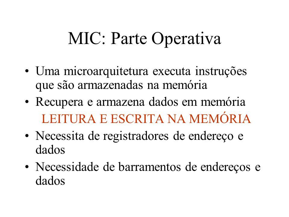 MIC: Parte Operativa Uma microarquitetura executa instruções que são armazenadas na memória Recupera e armazena dados em memória LEITURA E ESCRITA NA MEMÓRIA Necessita de registradores de endereço e dados Necessidade de barramentos de endereços e dados
