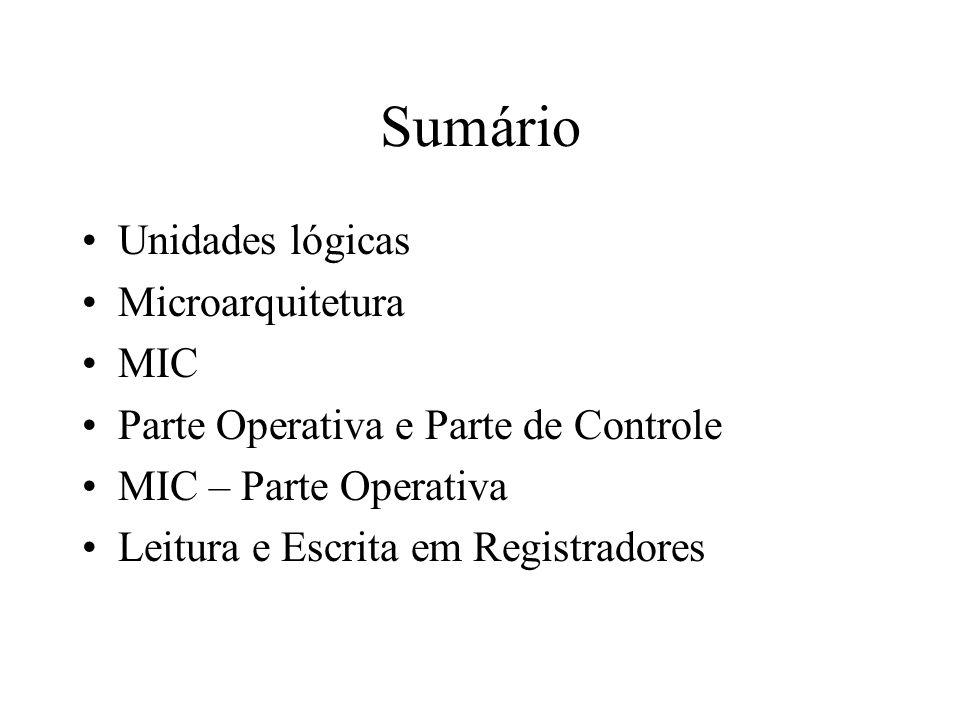 Sumário Unidades lógicas Microarquitetura MIC Parte Operativa e Parte de Controle MIC – Parte Operativa Leitura e Escrita em Registradores