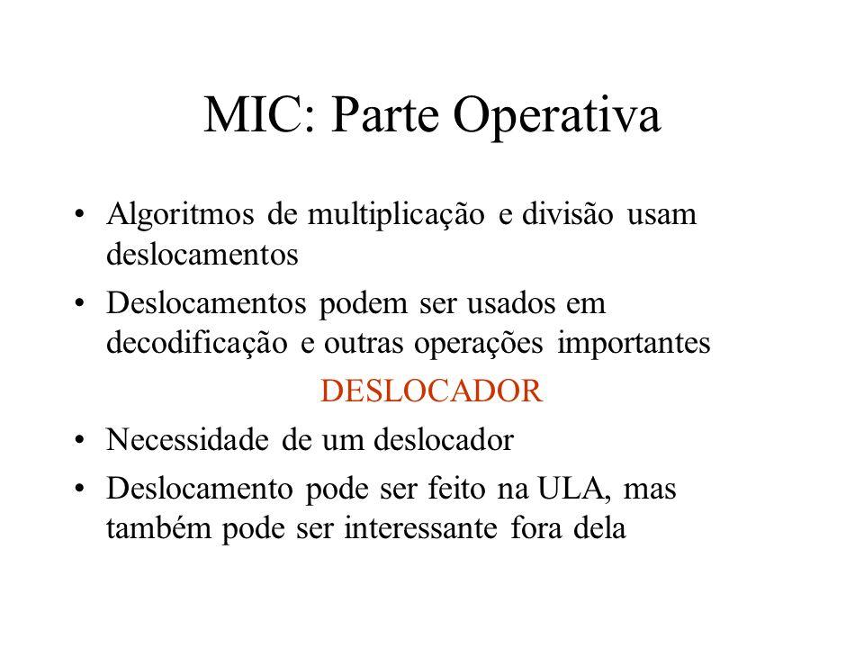 MIC: Parte Operativa Algoritmos de multiplicação e divisão usam deslocamentos Deslocamentos podem ser usados em decodificação e outras operações importantes DESLOCADOR Necessidade de um deslocador Deslocamento pode ser feito na ULA, mas também pode ser interessante fora dela