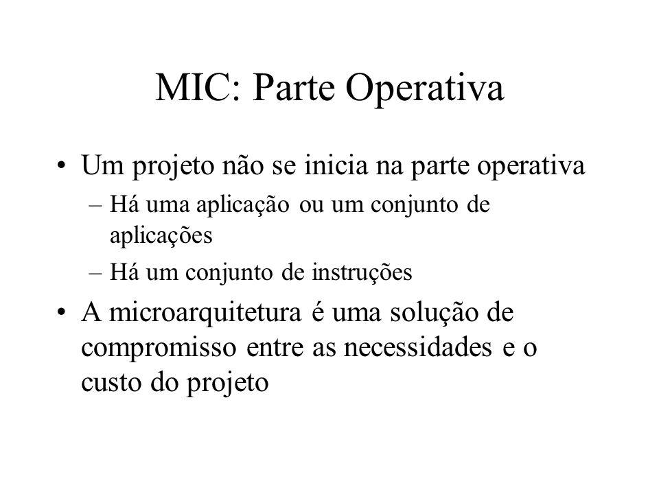 MIC: Parte Operativa Um projeto não se inicia na parte operativa –Há uma aplicação ou um conjunto de aplicações –Há um conjunto de instruções A microarquitetura é uma solução de compromisso entre as necessidades e o custo do projeto