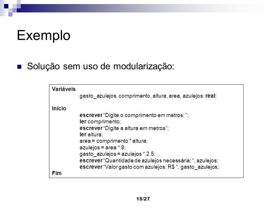 15/27 Exemplo Solução sem uso de modularização: Variáveis gasto_azulejos, comprimento, altura, area, azulejos: real; Início escrever Digite o comprime