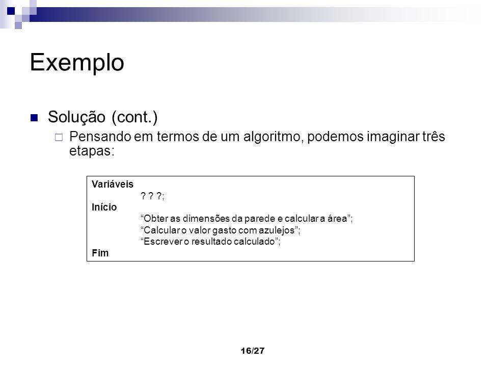 16/27 Exemplo Solução (cont.) Pensando em termos de um algoritmo, podemos imaginar três etapas: Variáveis ? ? ?; Início Obter as dimensões da parede e