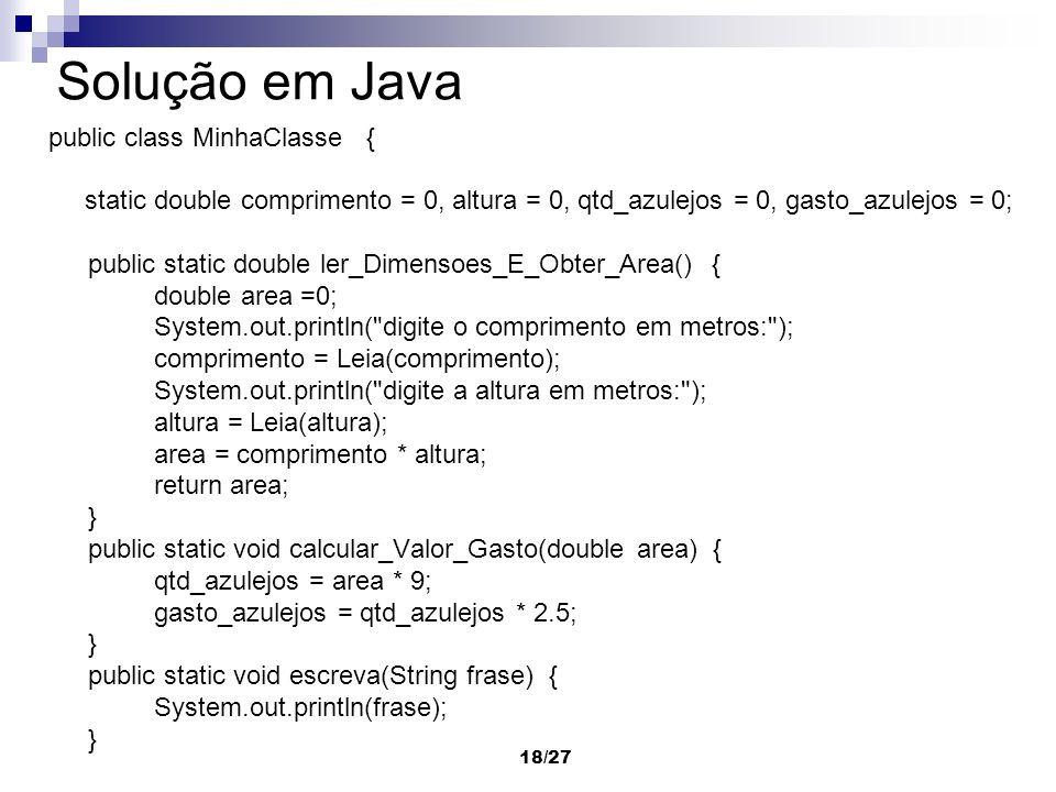 18/27 Solução em Java public class MinhaClasse { static double comprimento = 0, altura = 0, qtd_azulejos = 0, gasto_azulejos = 0; public static double