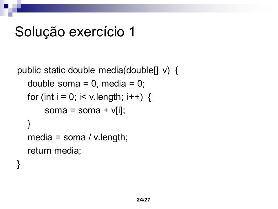 24/27 Solução exercício 1 public static double media(double[] v) { double soma = 0, media = 0; for (int i = 0; i< v.length; i++) { soma = soma + v[i];