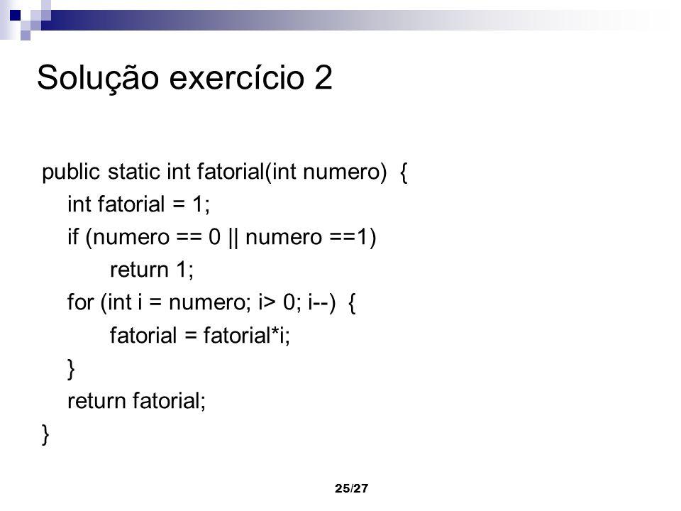 25/27 Solução exercício 2 public static int fatorial(int numero) { int fatorial = 1; if (numero == 0 || numero ==1) return 1; for (int i = numero; i>