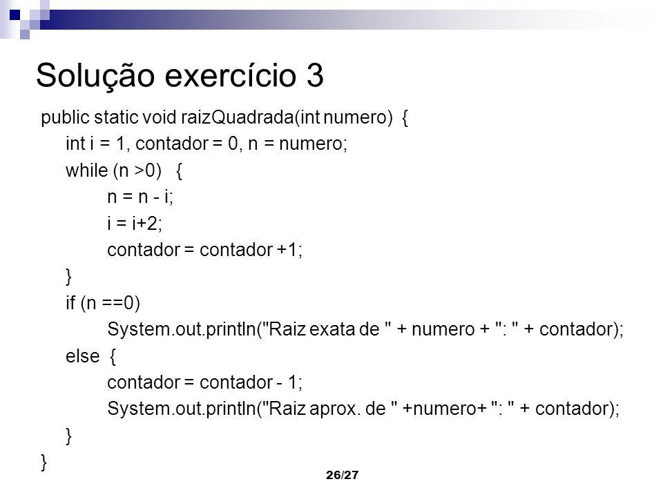 26/27 Solução exercício 3 public static void raizQuadrada(int numero) { int i = 1, contador = 0, n = numero; while (n >0) { n = n - i; i = i+2; contad