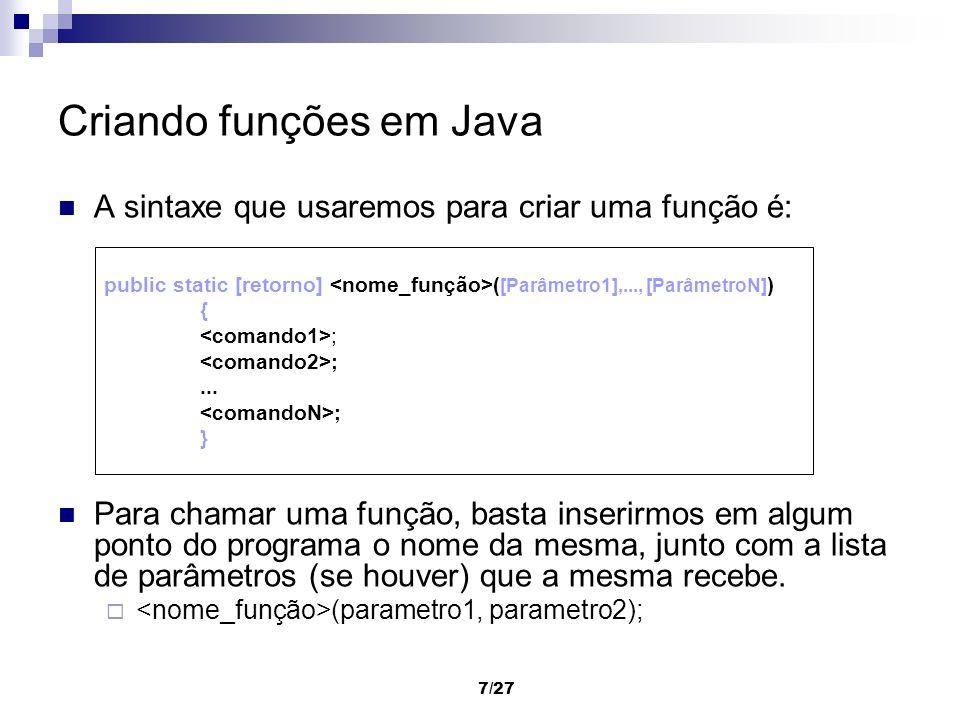 7/27 Criando funções em Java A sintaxe que usaremos para criar uma função é: Para chamar uma função, basta inserirmos em algum ponto do programa o nom