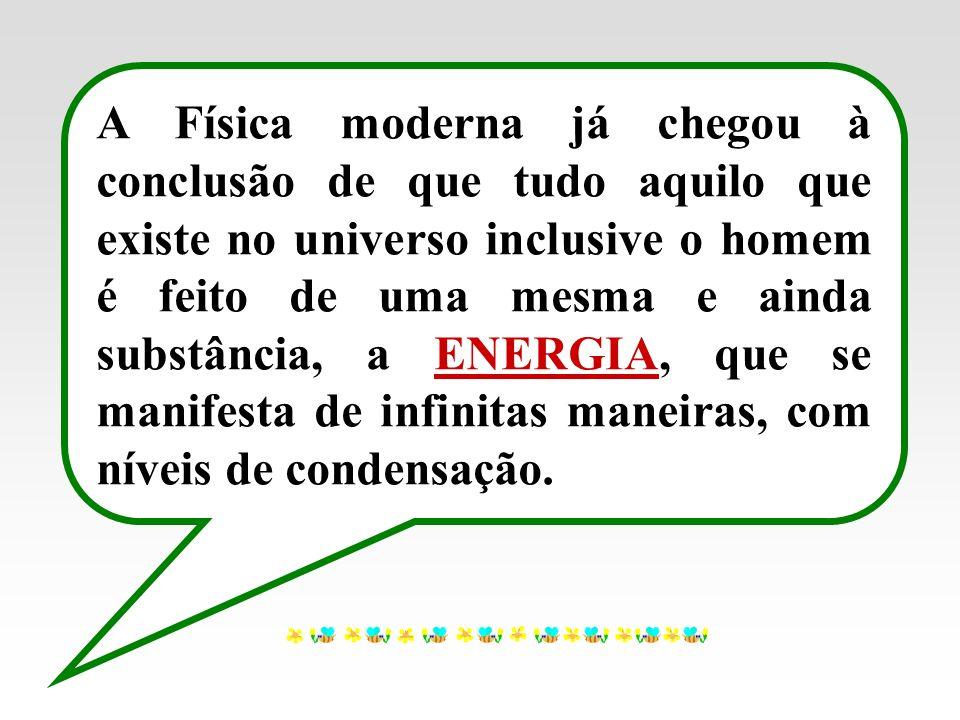 A Física moderna já chegou à conclusão de que tudo aquilo que existe no universo inclusive o homem é feito de uma mesma e ainda substância, a ENERGIA,