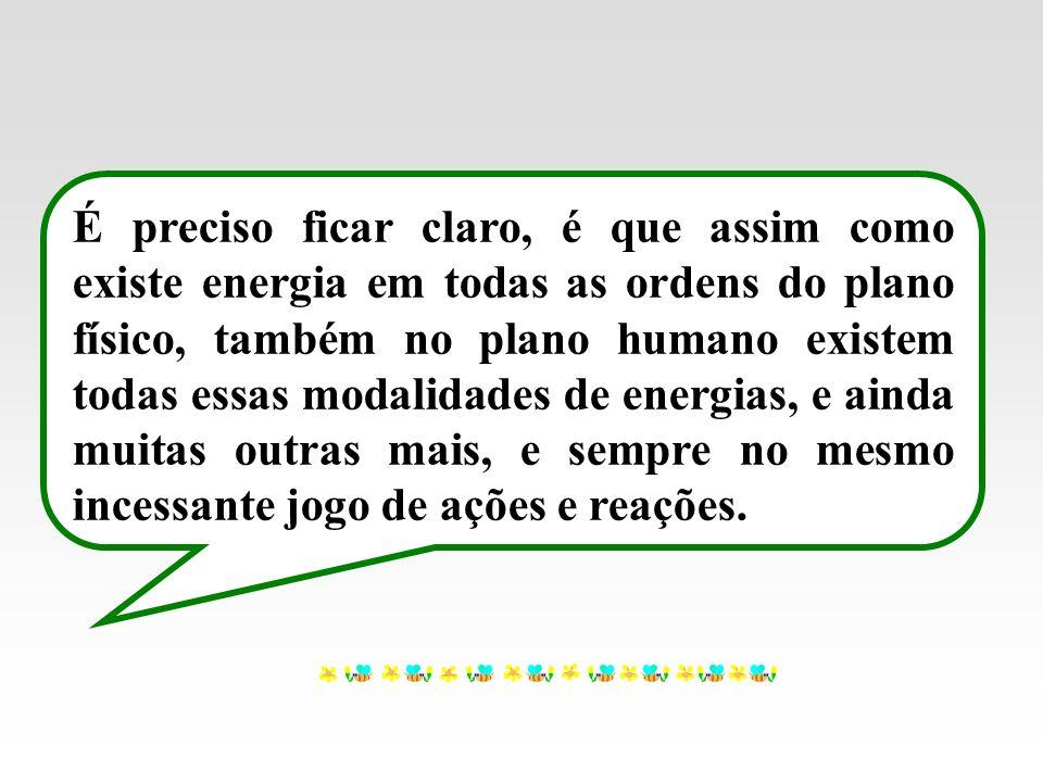 É preciso ficar claro, é que assim como existe energia em todas as ordens do plano físico, também no plano humano existem todas essas modalidades de e