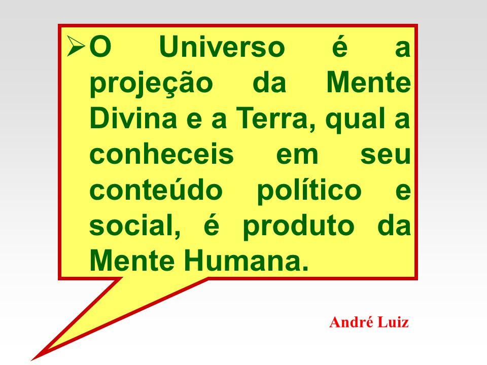 O Universo é a projeção da Mente Divina e a Terra, qual a conheceis em seu conteúdo político e social, é produto da Mente Humana. André Luiz