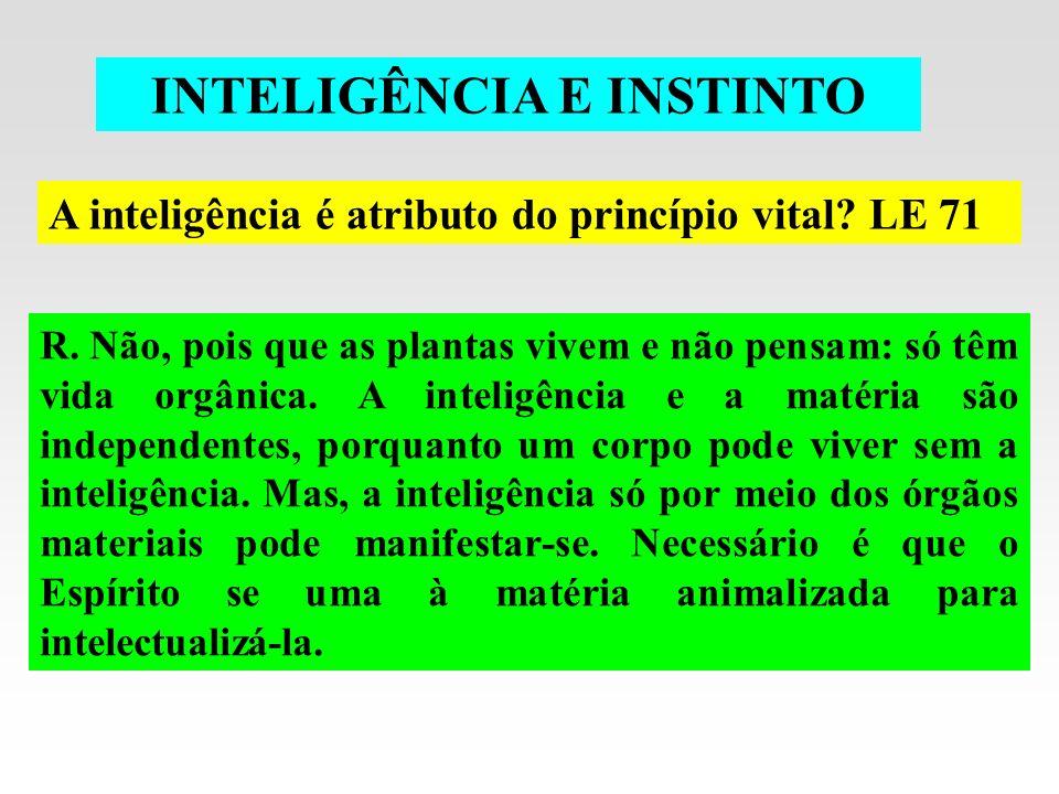INTELIGÊNCIA E INSTINTO A inteligência é atributo do princípio vital? LE 71 R. Não, pois que as plantas vivem e não pensam: só têm vida orgânica. A in