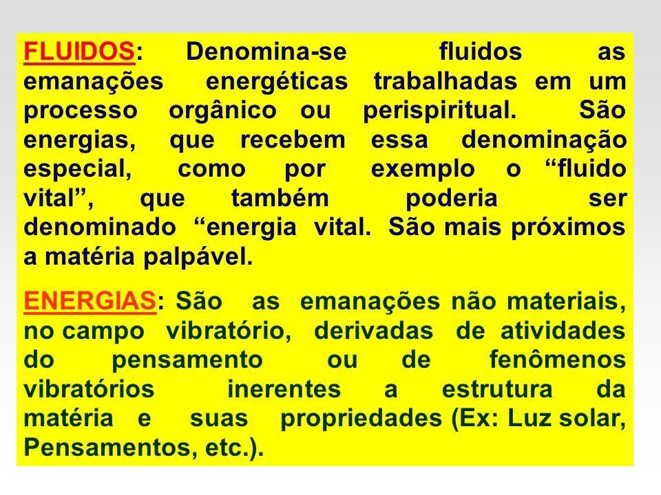 FLUIDOS: Denomina-se fluidos as emanações energéticas trabalhadas em um processo orgânico ou perispiritual. São energias, que recebem essa denominação