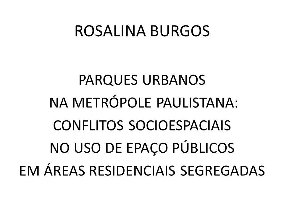 ROSALINA BURGOS PARQUES URBANOS NA METRÓPOLE PAULISTANA: CONFLITOS SOCIOESPACIAIS NO USO DE EPAÇO PÚBLICOS EM ÁREAS RESIDENCIAIS SEGREGADAS