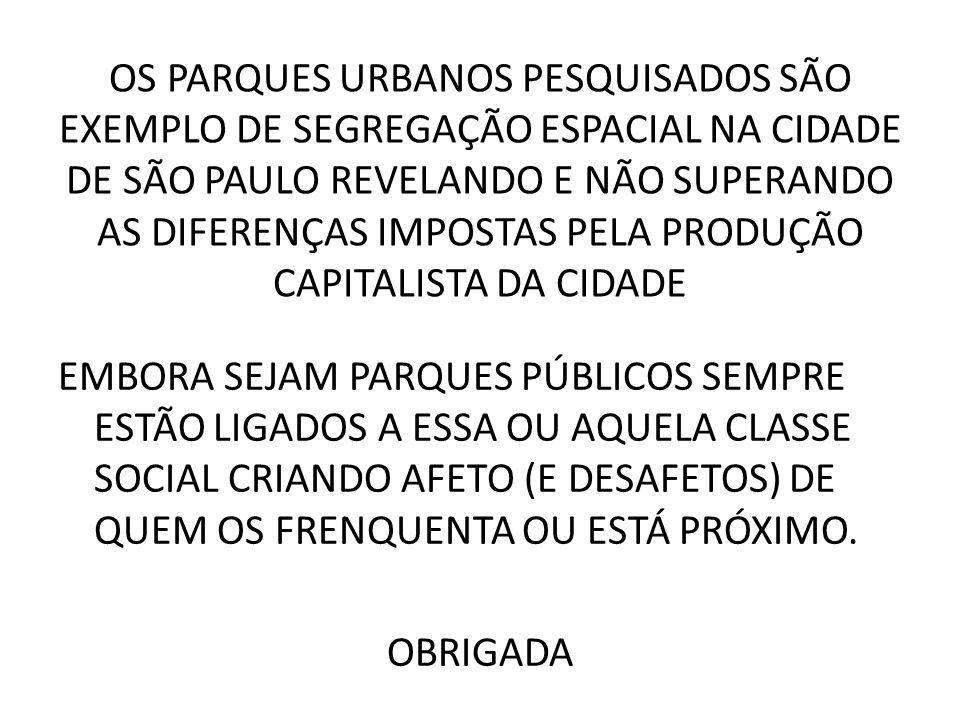 OS PARQUES URBANOS PESQUISADOS SÃO EXEMPLO DE SEGREGAÇÃO ESPACIAL NA CIDADE DE SÃO PAULO REVELANDO E NÃO SUPERANDO AS DIFERENÇAS IMPOSTAS PELA PRODUÇÃ