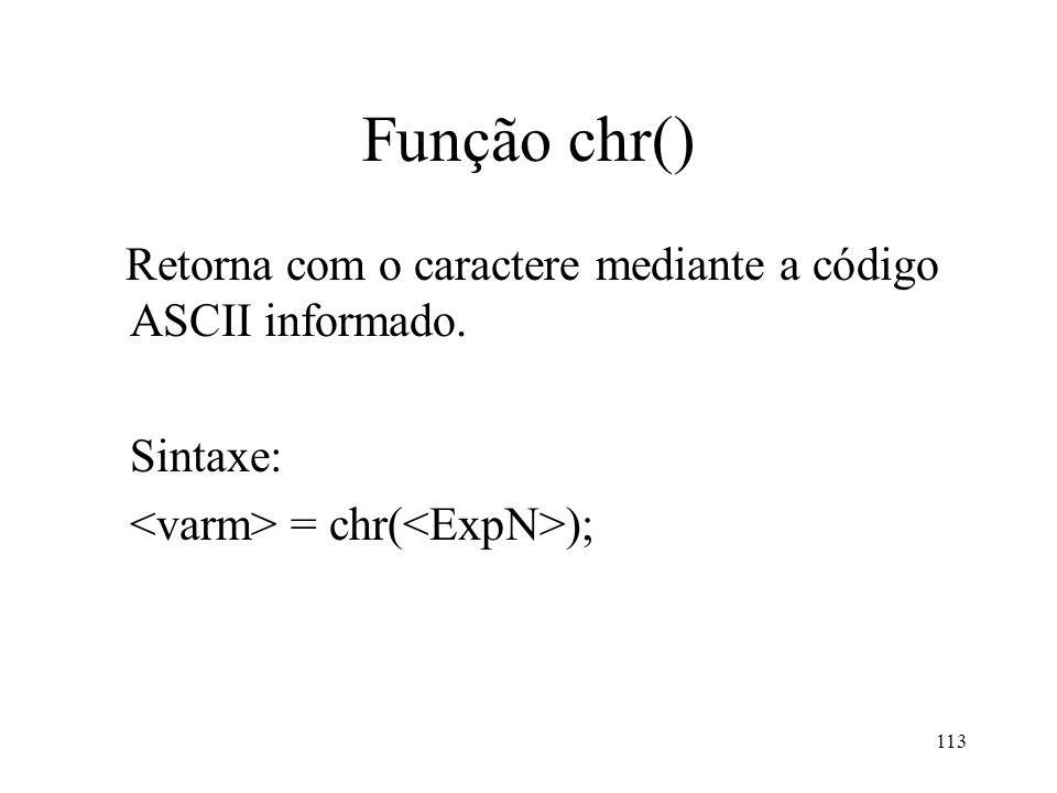 Função chr() Retorna com o caractere mediante a código ASCII informado. Sintaxe: = chr( ); 113
