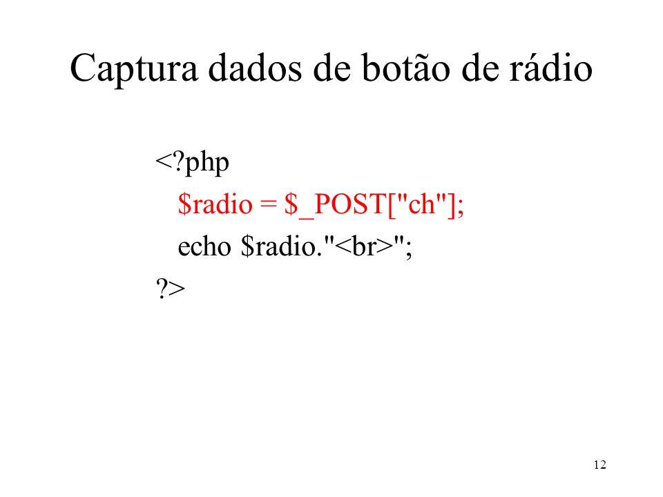 Captura dados de botão de rádio < php $radio = $_POST[ ch ]; echo $radio. ; > 12