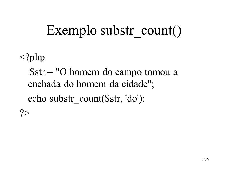 Exemplo substr_count() <?php $str = O homem do campo tomou a enchada do homem da cidade ; echo substr_count($str, do ); ?> 130