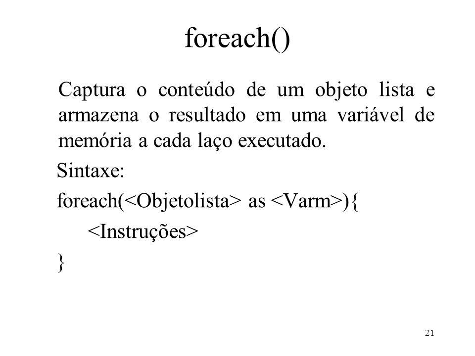 foreach() Captura o conteúdo de um objeto lista e armazena o resultado em uma variável de memória a cada laço executado.