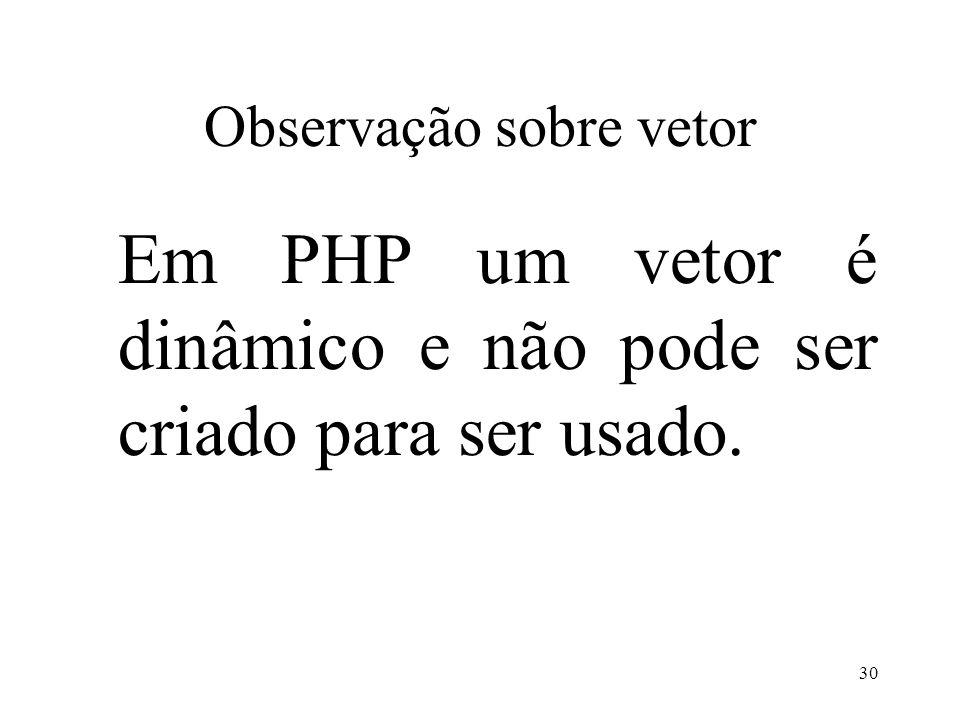 Observação sobre vetor Em PHP um vetor é dinâmico e não pode ser criado para ser usado. 30