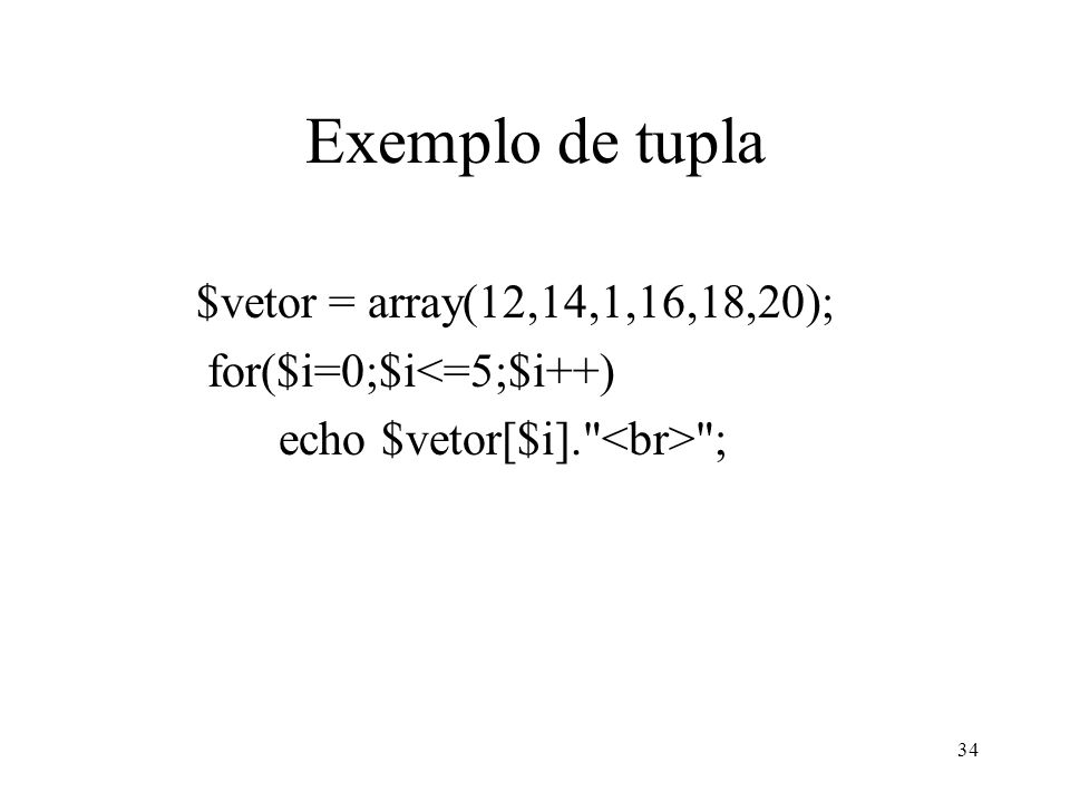 Exemplo de tupla $vetor = array(12,14,1,16,18,20); for($i=0;$i<=5;$i++) echo $vetor[$i]. ; 34