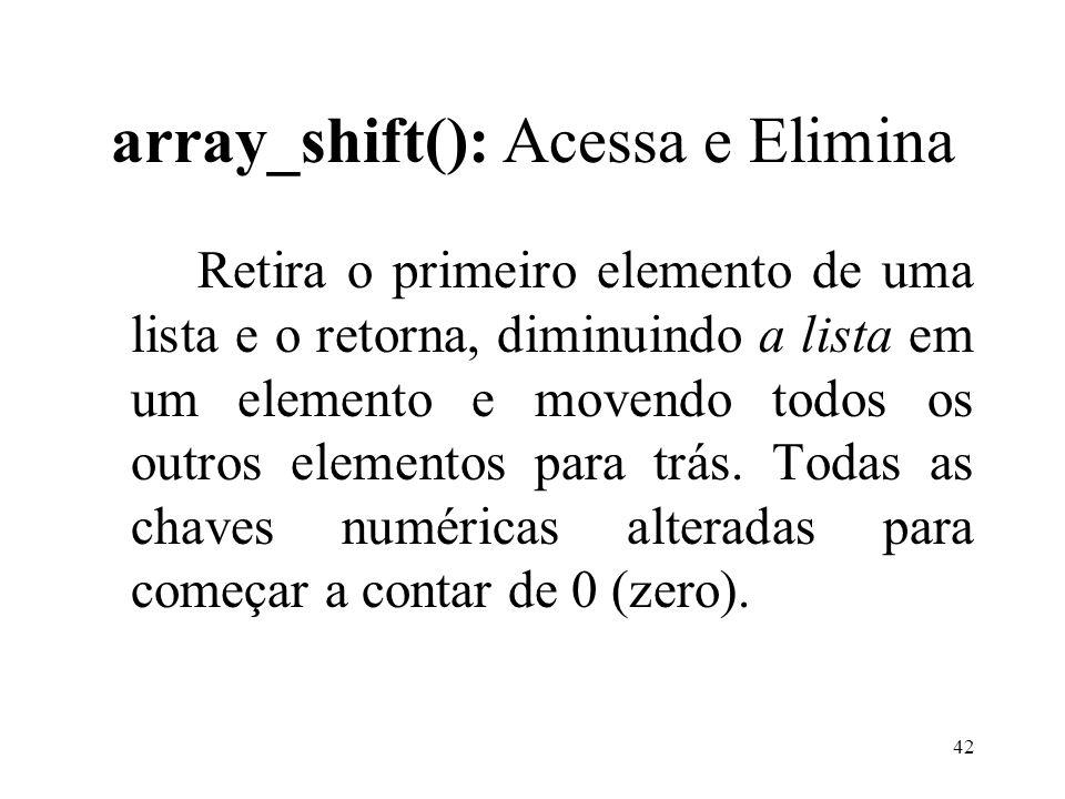 array_shift(): Acessa e Elimina Retira o primeiro elemento de uma lista e o retorna, diminuindo a lista em um elemento e movendo todos os outros elementos para trás.
