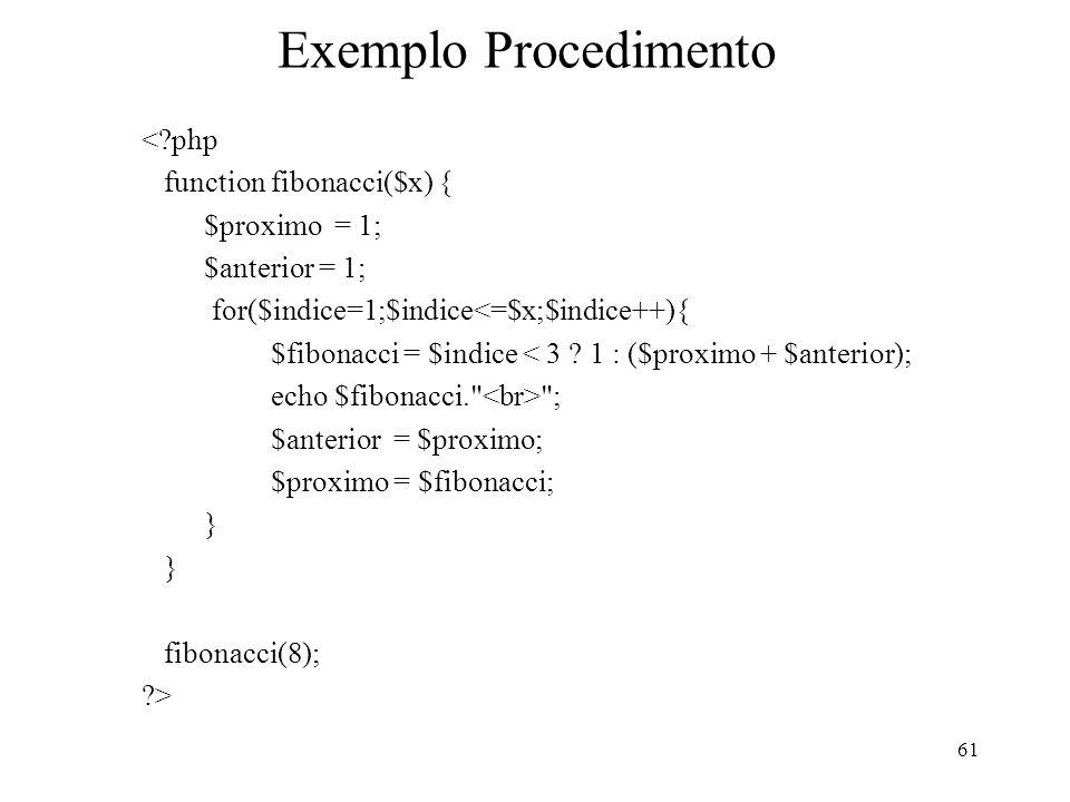 Exemplo Procedimento <?php function fibonacci($x) { $proximo = 1; $anterior = 1; for($indice=1;$indice<=$x;$indice++){ $fibonacci = $indice < 3 ? 1 :