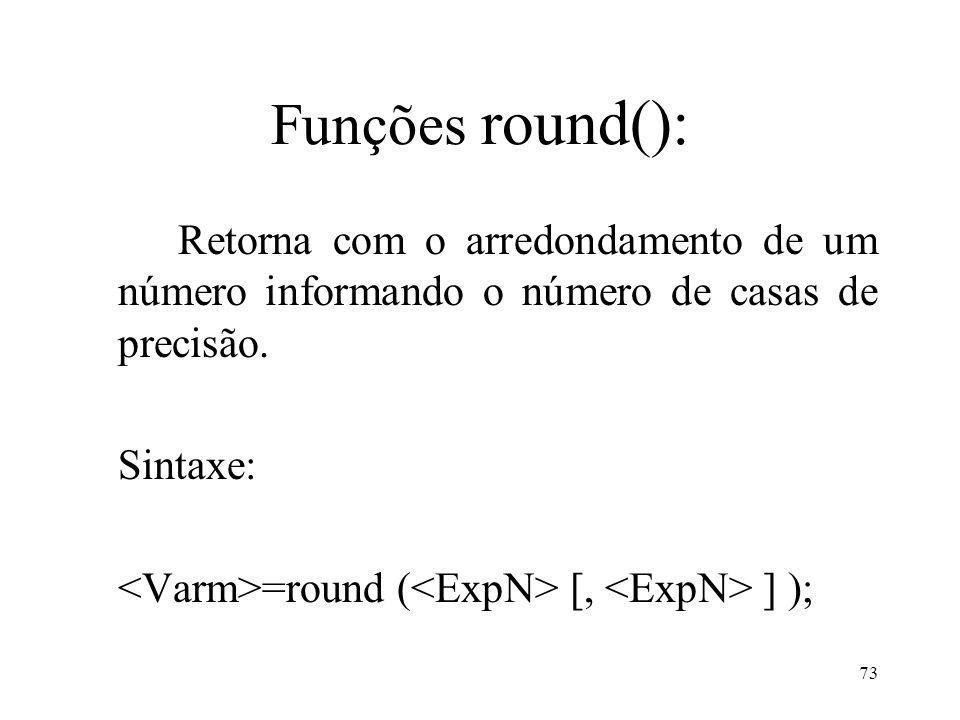 Funções round(): Retorna com o arredondamento de um número informando o número de casas de precisão.