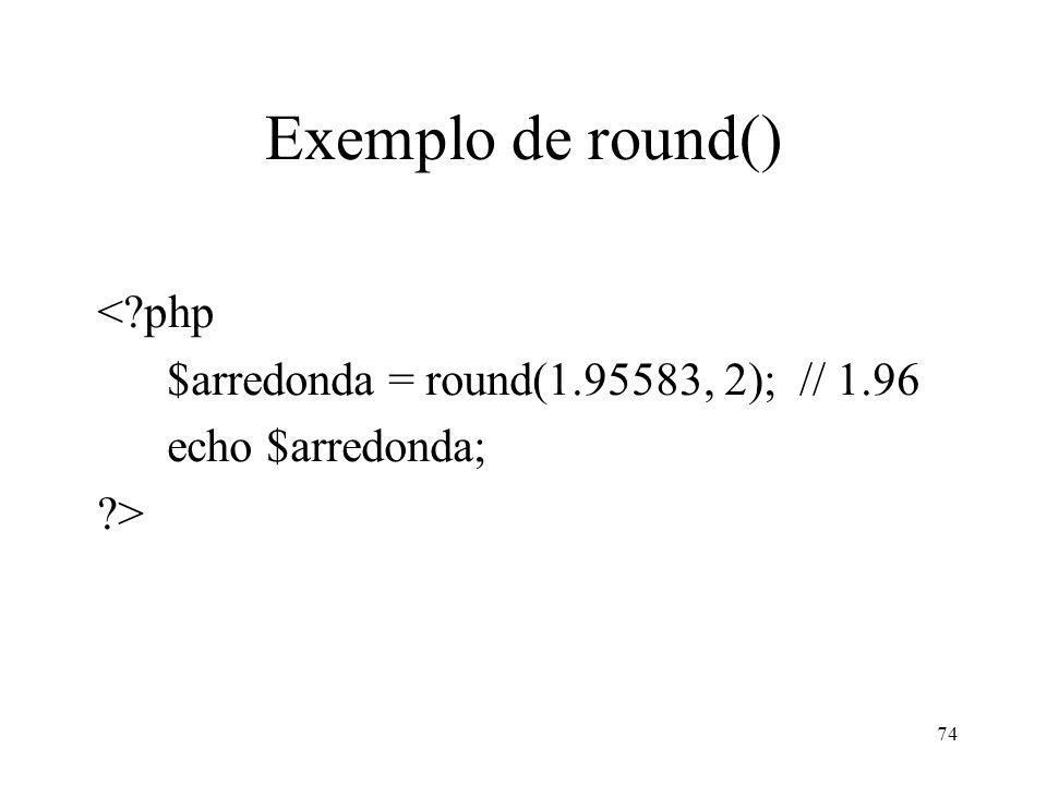Exemplo de round() < php $arredonda = round(1.95583, 2); // 1.96 echo $arredonda; > 74