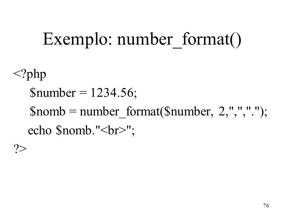 Exemplo: number_format() < php $number = 1234.56; $nomb = number_format($number, 2, , , . ); echo $nomb. ; > 76