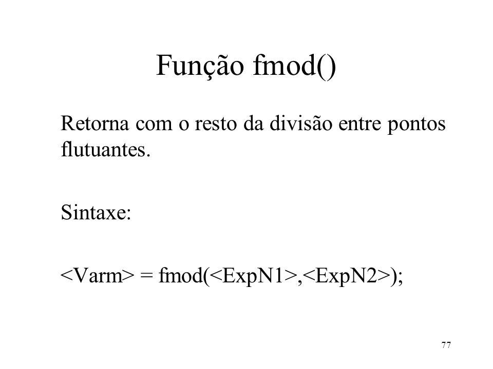 Função fmod() Retorna com o resto da divisão entre pontos flutuantes. Sintaxe: = fmod(, ); 77