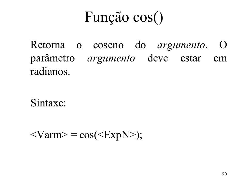Função cos() Retorna o coseno do argumento. O parâmetro argumento deve estar em radianos.