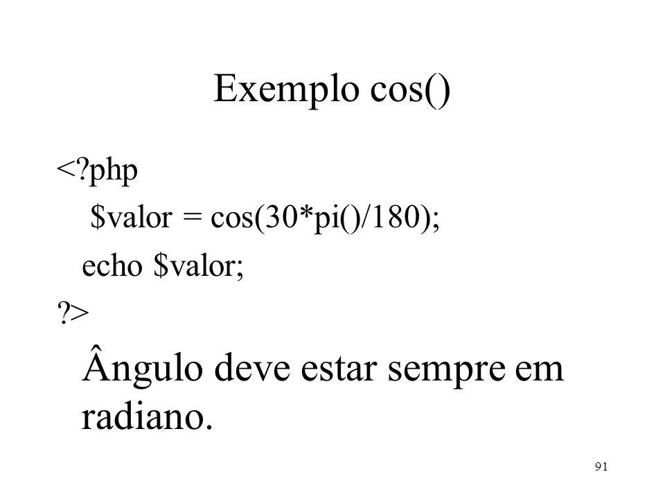 Exemplo cos() < php $valor = cos(30*pi()/180); echo $valor; > Ângulo deve estar sempre em radiano.