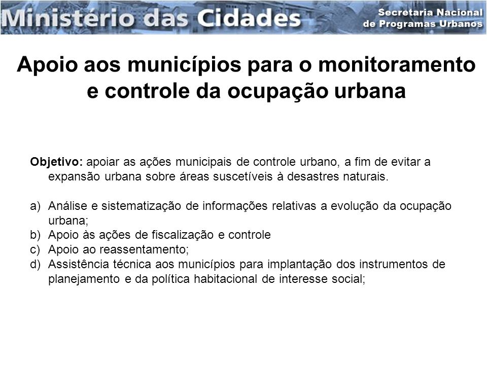 Apoio aos municípios para o monitoramento e controle da ocupação urbana Objetivo: apoiar as ações municipais de controle urbano, a fim de evitar a exp