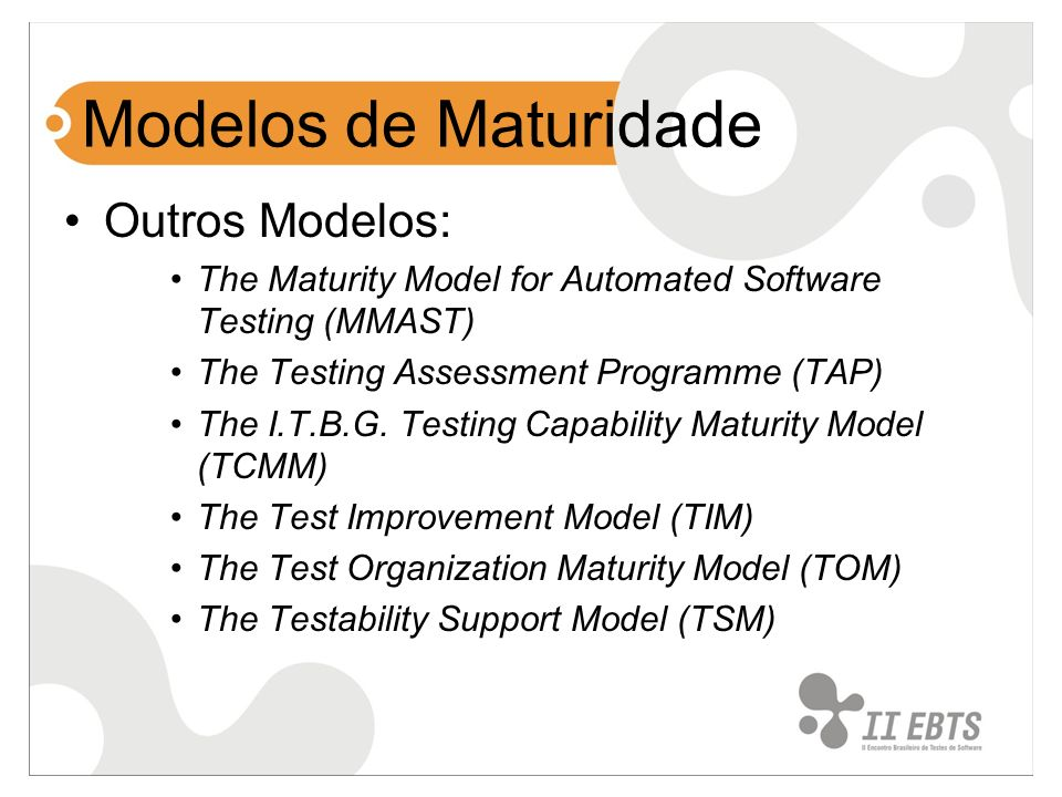 Modelos de Maturidade Outros Modelos: The Maturity Model for Automated Software Testing (MMAST) The Testing Assessment Programme (TAP) The I.T.B.G. Te