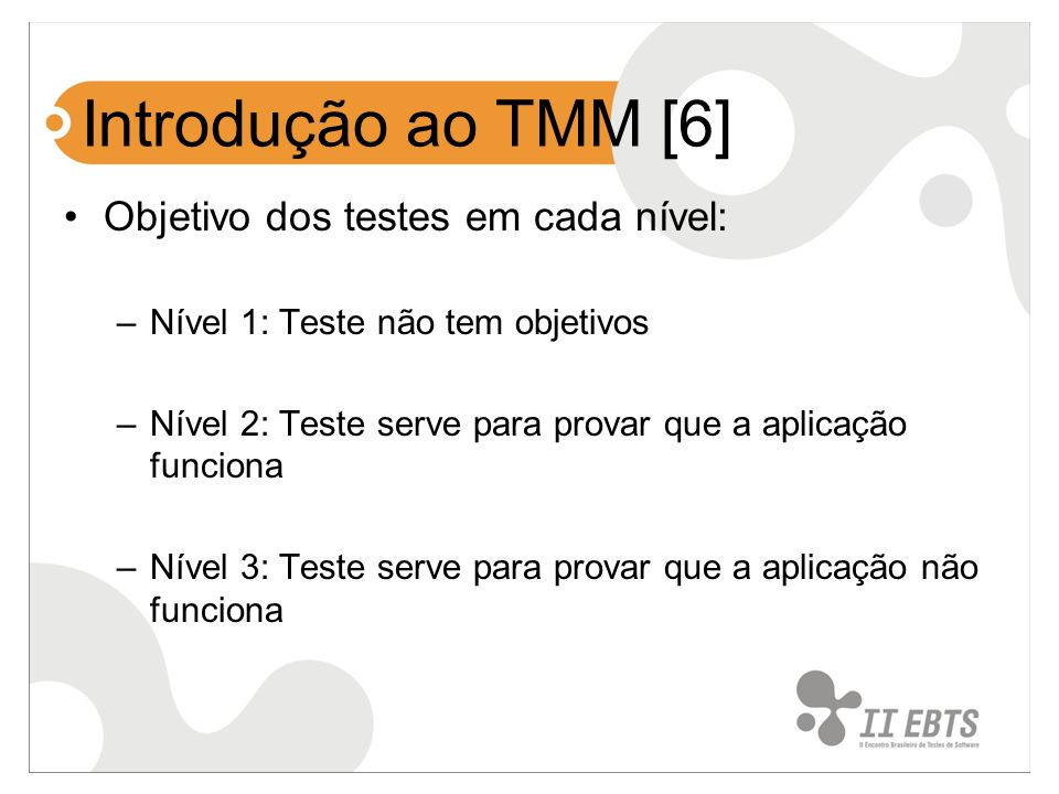Introdução ao TMM [6] Objetivo dos testes em cada nível: –Nível 1: Teste não tem objetivos –Nível 2: Teste serve para provar que a aplicação funciona