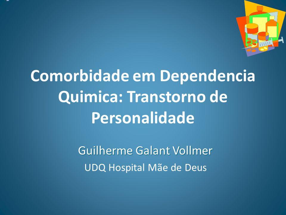 Comorbidade em Dependencia Quimica: Transtorno de Personalidade Guilherme Galant Vollmer UDQ Hospital Mãe de Deus